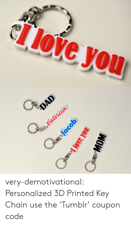 demotivational: very-demotivational:    Personalized 3D Printed Key Chain   use the 'Tumblr' coupon code