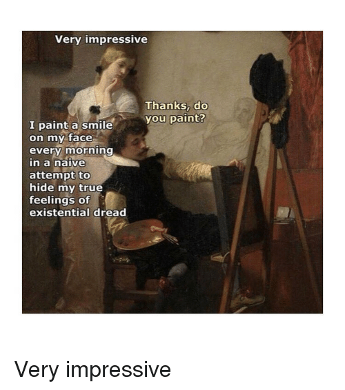 True, Naive, and Paint: Very impressive  Thanks, do  you paint?  I paint a smile  on my face  every morning  n a naive  attempt to  hide my true  feelings of  existential dread Very impressive