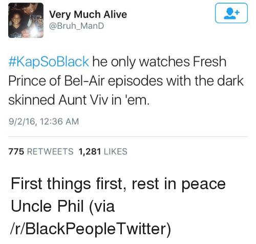 Aunt Viv: Very Much Alive  @Bruh_ManD  #KapSoBlack he only watches Fresh  Prince of Bel-Air episodes with the dark  skinned Aunt Viv in 'em  9/2/16, 12:36 AM  775 RETWEETS 1,281 LIKES <p>First things first, rest in peace Uncle Phil (via /r/BlackPeopleTwitter)</p>