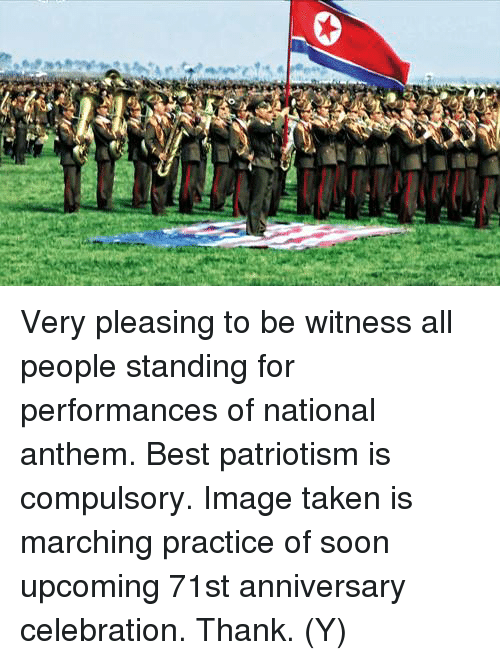 compulsory: Very pleasing to be witness all people standing for performances of national anthem. Best patriotism is compulsory. Image taken is marching practice of soon upcoming 71st anniversary celebration. Thank. (Y)