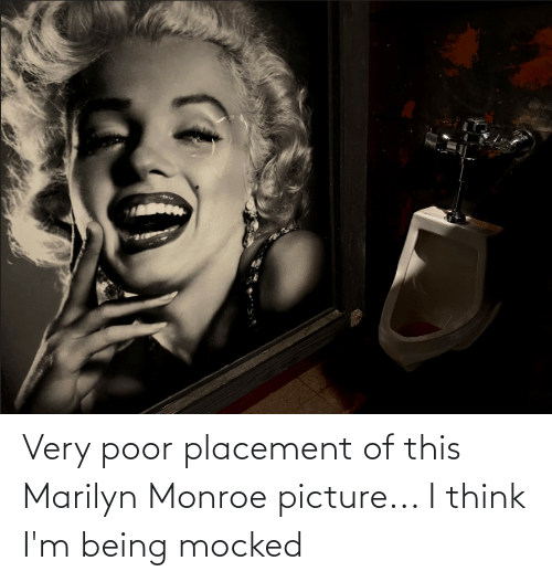 Marilyn Monroe: Very poor placement of this Marilyn Monroe picture... I think I'm being mocked