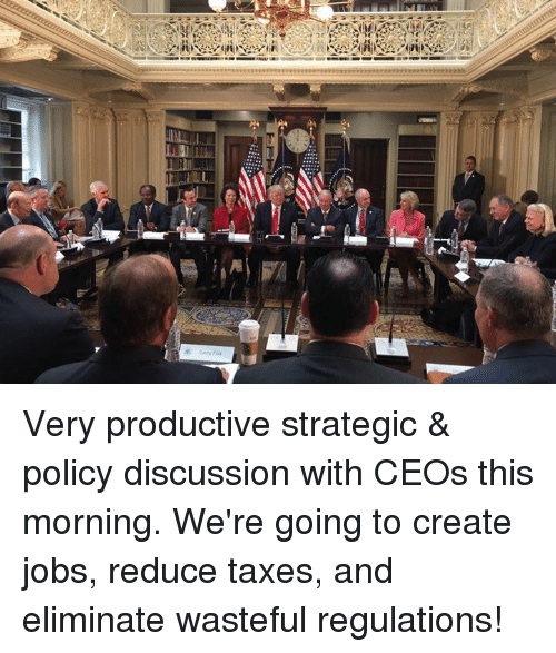 discussion: Very productive strategic & policy discussion with CEOs this morning. We're going to create jobs, reduce taxes, and eliminate wasteful regulations!