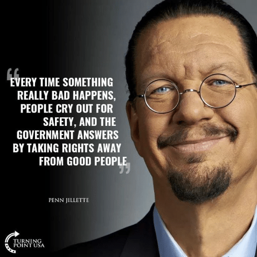 turning point: VERY TIME SOMETHING  REALLY BAD HAPPENS,  PEOPLE CRY OUT FOR  SAFETY, AND THE  GOVERNMENT ANSWERS  BY TAKING RIGHTS AWAY  FROM GOOD PEOPLE  PENN JILLETTE  TURNING  POINT USA
