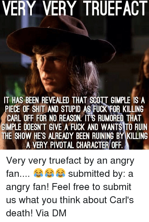 Memes, Shit, and Death: VERY VERY TRUEFACT  IT HAS BEEN REVEALED THAT SCOTT GIMPLE IS A  PIECE OF SHIT AND STUPID AS FUCK FOR KILLING  CARL OFF FOR NO REASON IT'S RUMORED THAT  GIMPLE DOESN'T GIVE A FUCK AND WANTS TO RUIN  THE SHOW HE'S ALREADY BEEN RUINING BY KILLING  A VERY PIVOTAL CHARACTER/ OfF Very very truefact by an angry fan.... 😂😂😂 submitted by: a angry fan! Feel free to submit us what you think about Carl's death! Via DM