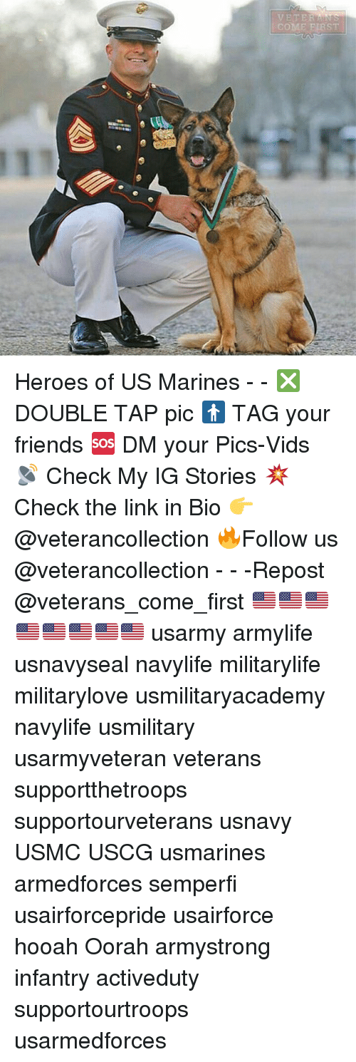 Friends, Memes, and Heroes: VET ER  COME FIRST Heroes of US Marines - - ❎ DOUBLE TAP pic 🚹 TAG your friends 🆘 DM your Pics-Vids 📡 Check My IG Stories 💥Check the link in Bio 👉@veterancollection 🔥Follow us @veterancollection - - -Repost @veterans_come_first 🇺🇸🇺🇸🇺🇸🇺🇸🇺🇸🇺🇸🇺🇸🇺🇸 usarmy armylife usnavyseal navylife militarylife militarylove usmilitaryacademy navylife usmilitary usarmyveteran veterans supportthetroops supportourveterans usnavy USMC USCG usmarines armedforces semperfi usairforcepride usairforce hooah Oorah armystrong infantry activeduty supportourtroops usarmedforces