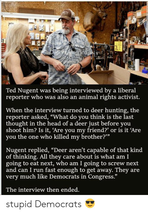 "Deer Hunting: VETE  DetiantAmerica  Ted Nugent was being interviewed by a liberal  reporter who was also an animal rights activist.  When the interview turned to deer hunting, the  reporter asked, ""What do you think is the last  thought in the head of a deer just before you  shoot him? Is it, Are you my friend?' or is it 'Are  you the one who killed my brother?""  Nugent replied, ""Deer aren't capable of that kind  of thinking. All they care about is what am I  going to eat next, who am I going to screw next  and can I run fast enough to get away. They are  very much like Democrats in Congress.""  The interview then ended. stupid Democrats 😎"
