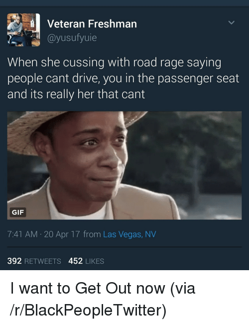 las vegas nv: Veteran Freshman  @yusufyuie  When she cussing with road rage saying  people cant drive, you in the passenger seat  and its really her that cant  GIF  7:41 AM 20 Apr 17 from Las Vegas, NV  392 RETWEETS 452 LIKES <p>I want to Get Out now (via /r/BlackPeopleTwitter)</p>
