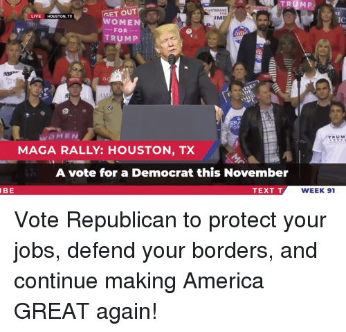 Trump Women: VETERAN  GET OUT  CE  IC  LIVE HOUSTON, TX  IM  WOMEN  FOR-  TRUMP  WOMEN  MAGA RALLY: HOUSTON, TX  RUM  A vote for a Democrat this November  IBE  TEXT T  WEEK 91 Vote Republican to protect your jobs, defend your borders, and continue making America GREAT again!