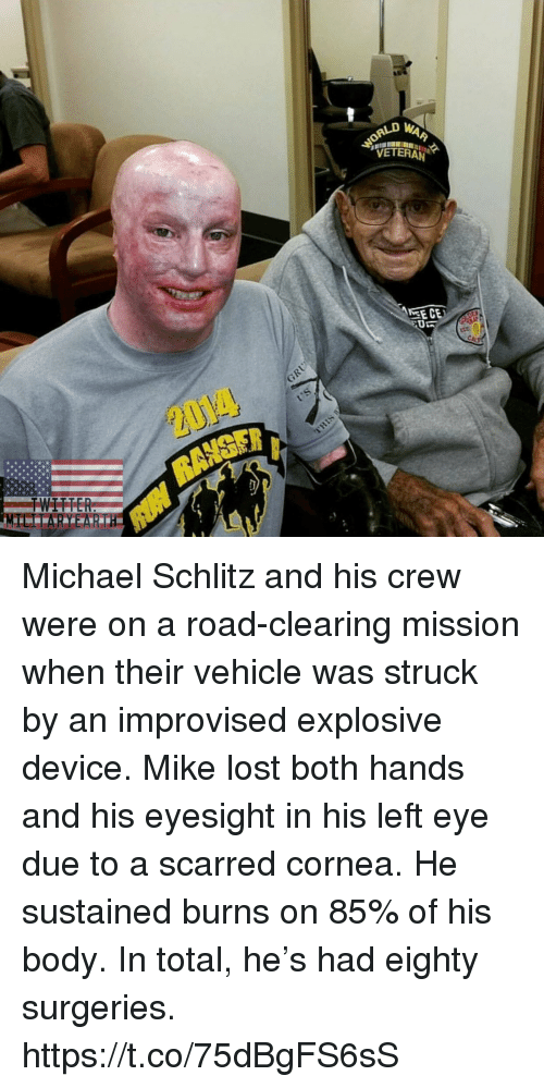 Memes, Lost, and Michael: VETERAN Michael Schlitz and his crew were on a road-clearing mission when their vehicle was struck by an improvised explosive device. Mike lost both hands and his eyesight in his left eye due to a scarred cornea. He sustained burns on 85% of his body. In total, he's had eighty surgeries. https://t.co/75dBgFS6sS