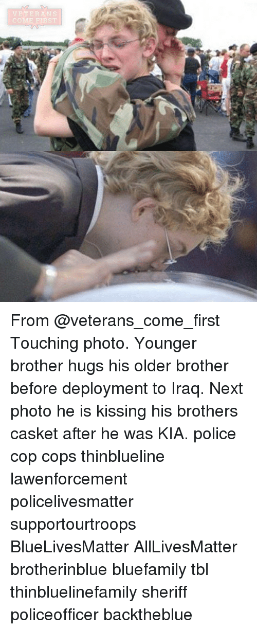 All Lives Matter, Memes, and Police: VETERANS  COME FIRST From @veterans_come_first Touching photo. Younger brother hugs his older brother before deployment to Iraq. Next photo he is kissing his brothers casket after he was KIA. police cop cops thinblueline lawenforcement policelivesmatter supportourtroops BlueLivesMatter AllLivesMatter brotherinblue bluefamily tbl thinbluelinefamily sheriff policeofficer backtheblue