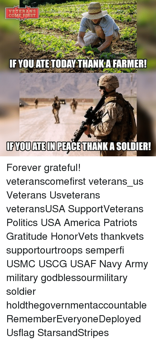 Memes, Soldiers, and Navy: VETERANS  COME FIRST  IF YOUATE TODAYTHANK A FARMER!  IFYOU ATE IN REACETHANK ASOLDIER! Forever grateful! veteranscomefirst veterans_us Veterans Usveterans veteransUSA SupportVeterans Politics USA America Patriots Gratitude HonorVets thankvets supportourtroops semperfi USMC USCG USAF Navy Army military godblessourmilitary soldier holdthegovernmentaccountable RememberEveryoneDeployed Usflag StarsandStripes