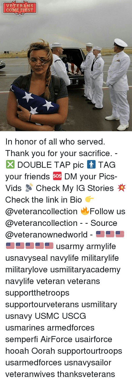 Friends, Memes, and Thank You: VETERANS  COME FIRST In honor of all who served. Thank you for your sacrifice. - ❎ DOUBLE TAP pic 🚹 TAG your friends 🆘 DM your Pics-Vids 📡 Check My IG Stories 💥Check the link in Bio 👉@veterancollection 🔥Follow us @veterancollection - - Source @veteranownedworld - 🇺🇸🇺🇸🇺🇸🇺🇸🇺🇸🇺🇸🇺🇸🇺🇸 usarmy armylife usnavyseal navylife militarylife militarylove usmilitaryacademy navylife veteran veterans supportthetroops supportourveterans usmilitary usnavy USMC USCG usmarines armedforces semperfi AirForce usairforce hooah Oorah supportourtroops usarmedforces usnavysailor veteranwives thanksveterans