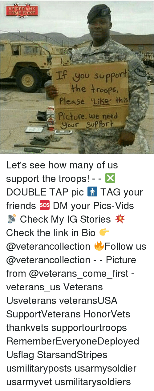 Friends, Memes, and Link: VETERANS  COME FIRST  Ip you support  the troops  Please Like this  Picture. we need  our Let's see how many of us support the troops! - - ❎ DOUBLE TAP pic 🚹 TAG your friends 🆘 DM your Pics-Vids 📡 Check My IG Stories 💥Check the link in Bio 👉@veterancollection 🔥Follow us @veterancollection - - Picture from @veterans_come_first - veterans_us Veterans Usveterans veteransUSA SupportVeterans HonorVets thankvets supportourtroops RememberEveryoneDeployed Usflag StarsandStripes usmilitaryposts usarmysoldier usarmyvet usmilitarysoldiers