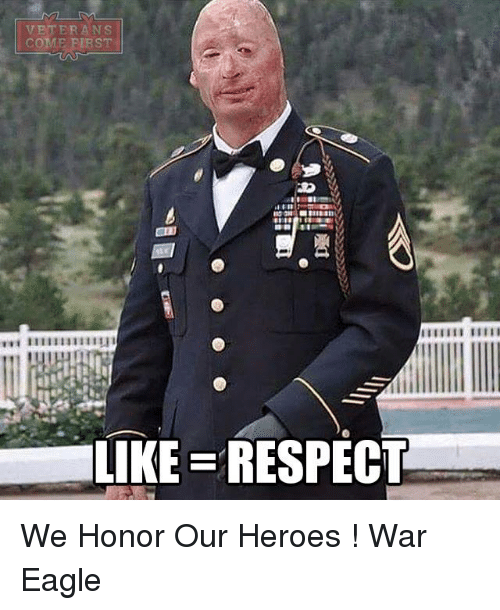 Memes, Respect, and Eagle: VETERANS  COME FIRST  LIKE RESPECT We Honor Our Heroes !                           War Eagle