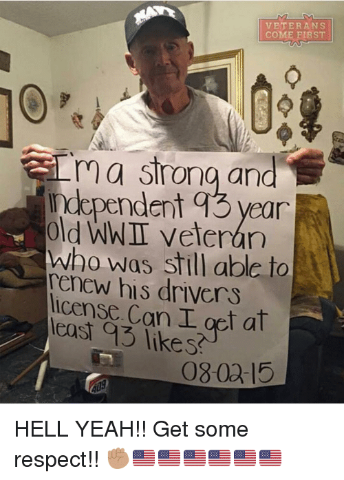 Memes, 🤖, and Wwi: VETERANS  COME FIRST  rn strong and  ndependent q3 year  old WWI veteran  who was still able to  renew his drivers  license. Can I get at  as likes  080a-15 HELL YEAH!! Get some respect!! ✊🏽🇺🇸🇺🇸🇺🇸🇺🇸🇺🇸🇺🇸