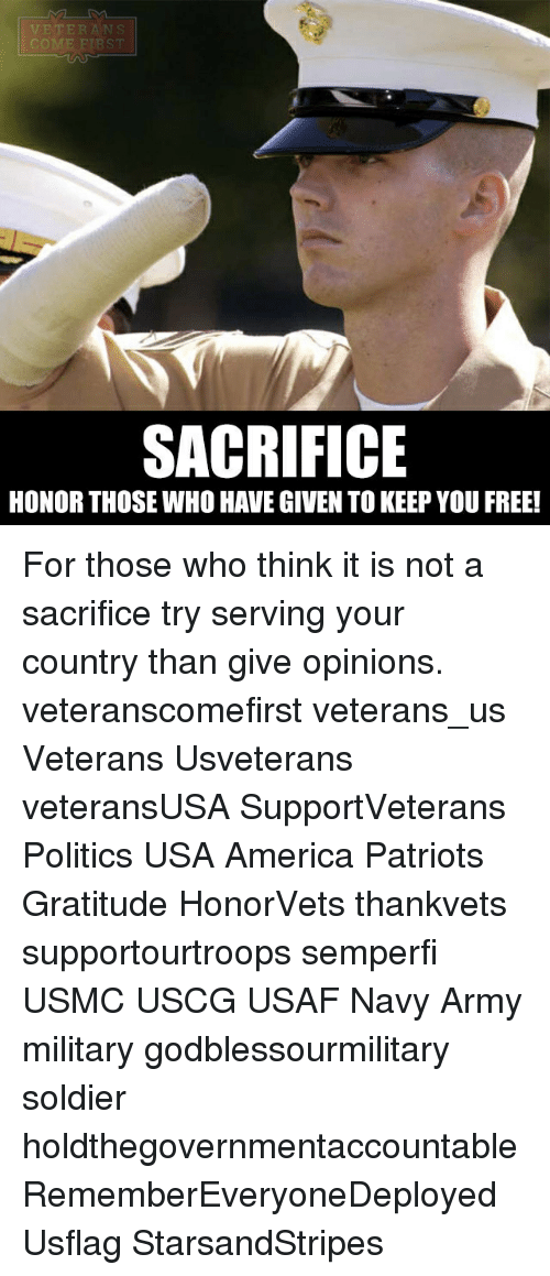Memes, 🤖, and Usa: VETERANS  COME FIRST  SACRIFICE  HONOR THOSE WHO HAVE GIVEN TO KEEP YOU FREE! For those who think it is not a sacrifice try serving your country than give opinions. veteranscomefirst veterans_us Veterans Usveterans veteransUSA SupportVeterans Politics USA America Patriots Gratitude HonorVets thankvets supportourtroops semperfi USMC USCG USAF Navy Army military godblessourmilitary soldier holdthegovernmentaccountable RememberEveryoneDeployed Usflag StarsandStripes