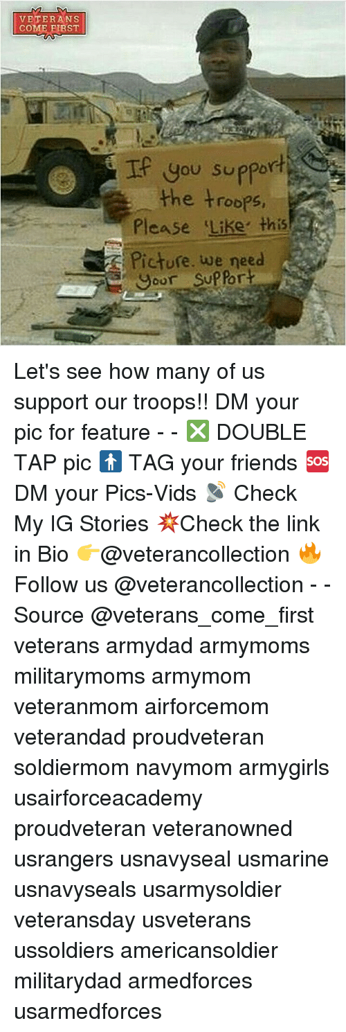 Friends, Memes, and Link: VETERANS  COME FIRST  you support  the troops  Please Like this  Picture. we need  your sup fort Let's see how many of us support our troops!! DM your pic for feature - - ❎ DOUBLE TAP pic 🚹 TAG your friends 🆘 DM your Pics-Vids 📡 Check My IG Stories 💥Check the link in Bio 👉@veterancollection 🔥Follow us @veterancollection - - Source @veterans_come_first veterans armydad armymoms militarymoms armymom veteranmom airforcemom veterandad proudveteran soldiermom navymom armygirls usairforceacademy proudveteran veteranowned usrangers usnavyseal usmarine usnavyseals usarmysoldier veteransday usveterans ussoldiers americansoldier militarydad armedforces usarmedforces