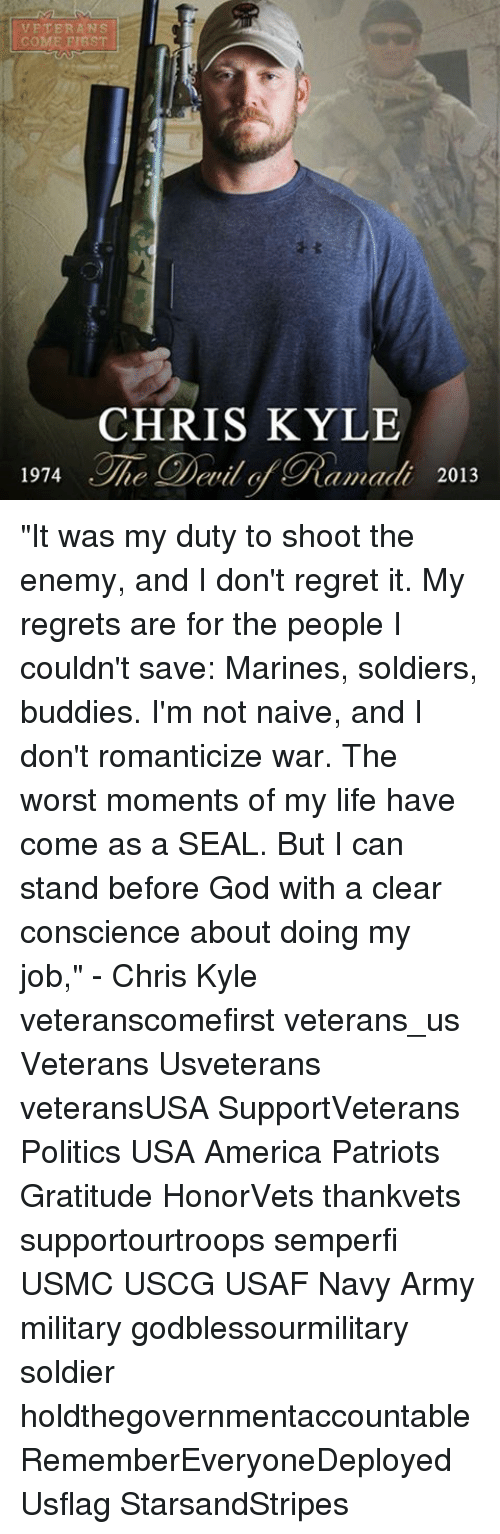 "America, God, and Life: VETERANS  COME ST  CHRIS KYLE  amadi 2013  1974  elil o ""It was my duty to shoot the enemy, and I don't regret it. My regrets are for the people I couldn't save: Marines, soldiers, buddies. I'm not naive, and I don't romanticize war. The worst moments of my life have come as a SEAL. But I can stand before God with a clear conscience about doing my job,"" - Chris Kyle veteranscomefirst veterans_us Veterans Usveterans veteransUSA SupportVeterans Politics USA America Patriots Gratitude HonorVets thankvets supportourtroops semperfi USMC USCG USAF Navy Army military godblessourmilitary soldier holdthegovernmentaccountable RememberEveryoneDeployed Usflag StarsandStripes"