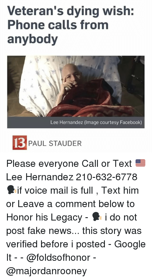 Facebook, Fake, and Google: Veteran's dying wish:  Phone calls from  anybody  Lee Hernandez (Image courtesy Facebook)  13  PAUL STAUDER Please everyone Call or Text 🇺🇸 Lee Hernandez 210-632-6778 🗣if voice mail is full , Text him or Leave a comment below to Honor his Legacy - 🗣 i do not post fake news... this story was verified before i posted - Google It - - @foldsofhonor - @majordanrooney