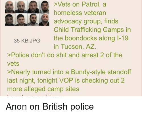 4chan, Homeless, and Police: Vets on Patrol, a  homeless veteran  advocacy group, finds  Child Trafficking Camps in  the boondocks along 1-19  in Tucson, A  35 KB JPG  >Police don't do shit and arrest 2 of the  vets  >Nearly turned into a Bundy-style standoff  last night, tonight VOP is checking out 2  more alleged camp sites