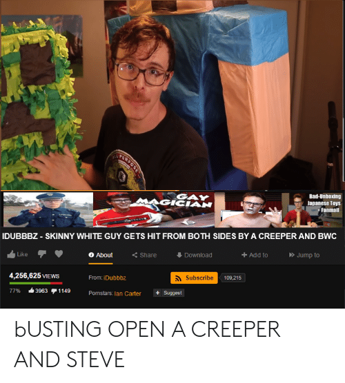 bwc: VETURNOS  Bad-Unboxing  Japanese Toys  Fanmail  GAY  IDUBBBZ - SKINNY WHITE GUY GETS HIT FROM BOTH SIDES BY A CREEPER AND BWC  Jump to  Add to  Download  <Share  About  Like  Subscribe  109,215  4,256,625 VIEWS  From: iDubbbz  1149  Suggest  3963  77%  Pornstars: lan Carter bUSTING OPEN A CREEPER AND STEVE