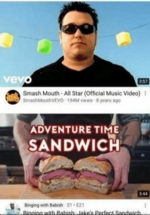 binging: vev  3:57  Smash Mouth All Star (Official Music Video) l  SmashMouthVEVO 194M views 8 years ago  ADVENTURE TIME  SANDWICH  3:44  Binging with Babish S1 E21