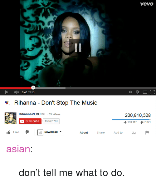 "Asian: vevo  2  x 048/353  *. Rihanna - Don't Stop The Music  RihannaVEVO 83 videos  200,810,328  Subscribe  13,527,781  ub 193, 117  17,321  ub Likeタ1  About ShareAdd todlilN  Download- <p><a class=""tumblr_blog"" href=""http://jasun.me/post/82552373921/dont-tell-me-what-to-do"" target=""_blank"">asian</a>:</p> <blockquote> <p>don't tell me what to do.</p> </blockquote>"