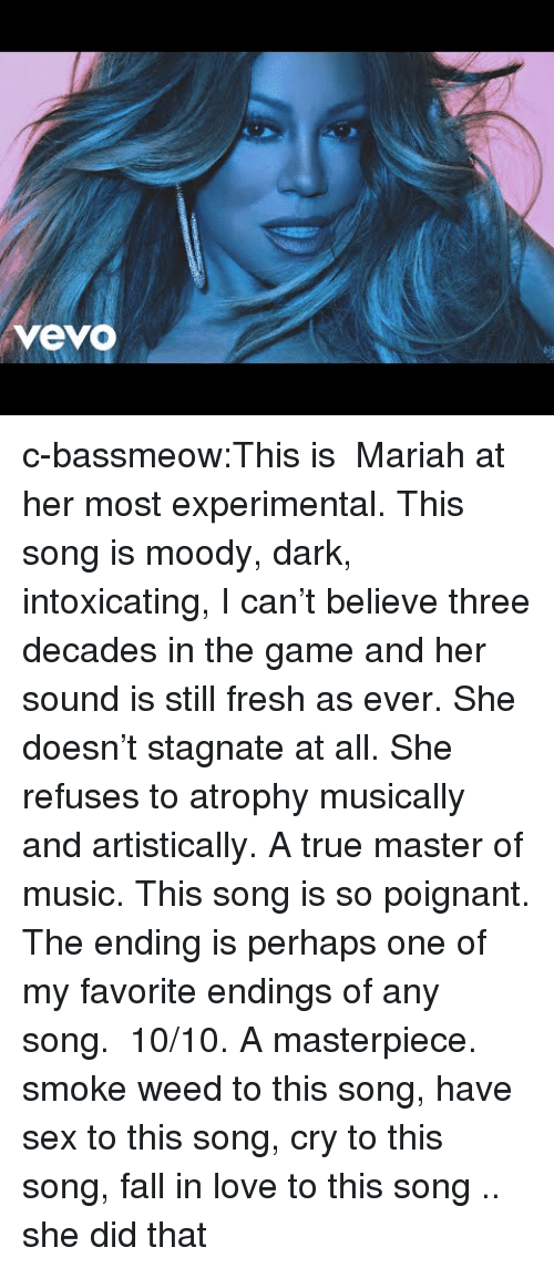 experimental: vevo c-bassmeow:This is  Mariah at her most experimental. This song is moody, dark, intoxicating, I can't believe three decades in the game and her sound is still fresh as ever. She doesn't stagnate at all. She refuses to atrophy musically and artistically. A true master of music. This song is so poignant. The ending is perhaps one of my favorite endings of any song.  10/10. A masterpiece.  smoke weed to this song, have sex to this song, cry to this song, fall in love to this song .. she did that