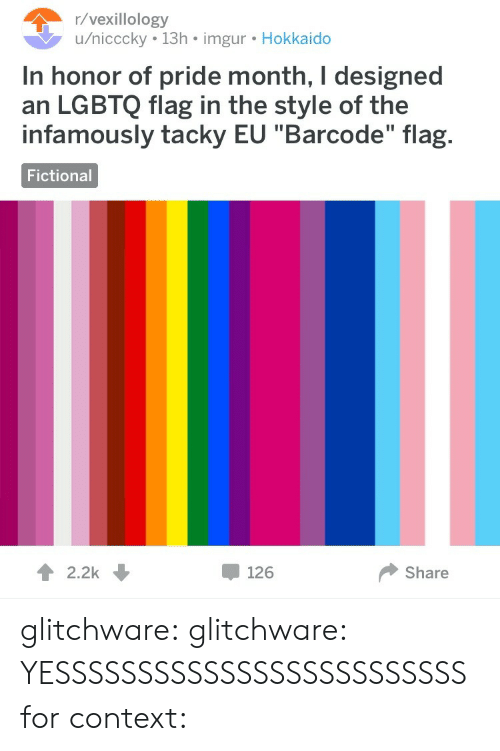 "tacky: /vexillology  u/nicccky 13h imgur. Hokkaido  In honor of pride month, I designed  an LGBTQ flag in the style of the  infamously tacky EU ""Barcode"" flag.  Fictional  12.2k  126  Share glitchware: glitchware:  YESSSSSSSSSSSSSSSSSSSSSSSSS  for context:"