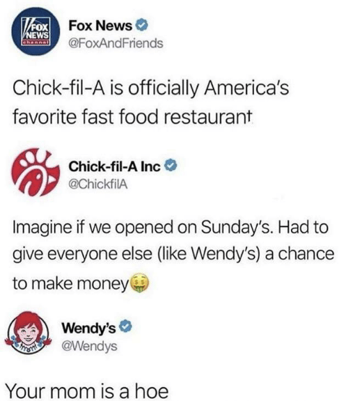 Inc: VFOX Fox News  NEWS  Channal  @FoxAndFriends  Chick-fil-A is officially America's  favorite fast food restaurant  Chick-fil-A Inc  @ChickfilA  Imagine if we opened on Sunday's. Had to  give everyone else (like Wendy's) a chance  to make money  Wendy's  @Wendys  Your mom is a hoe