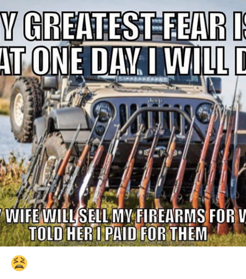 Memes, 🤖, and Tone: VGREATEST FEARI  TONE DAY I WILL  WIFE WILL SELLMV FIREARMS FOR V  TOLD HER I PAID FOR THEM 😫