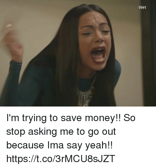 Funny, Money, and Yeah: VH1 I'm trying to save money!! So stop asking me to go out because Ima say yeah!! https://t.co/3rMCU8sJZT