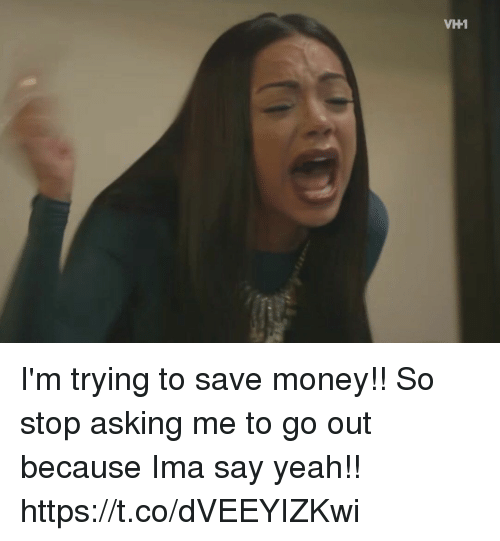 Funny, Money, and Yeah: VH1 I'm trying to save money!! So stop asking me to go out because Ima say yeah!! https://t.co/dVEEYIZKwi