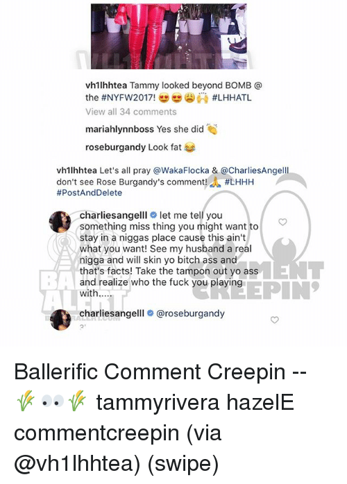 Facts, Memes, and Yo: vh1lhhtea Tammy looked beyond BOMB @  View all 34 comments  mariahlynnboss Yes she did  roseburgandy Look fat  vh1lhhtea Let's all pray @WakaFlocka & @CharliesAngelll  don't see Rose Burgandy's comment. #LHHH  #PostAndDelete  charliesangelllo let me tell you  something miss thing you might want to  stay in a niggas place cause this ain't  what you want! See my husband a real  nigga and will skin yo bitch ass and  that's facts! Take the tampon out yo ass  and realize who the fuck you playing  with....  BA  EPIN  charliesangelll # @roseburgandy  2' Ballerific Comment Creepin -- 🌾👀🌾 tammyrivera hazelE commentcreepin (via @vh1lhhtea) (swipe)