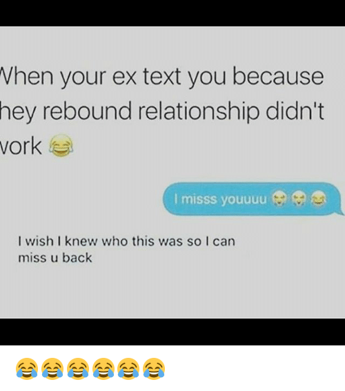 rebounder: Vhen your ex text you because  hey rebound relationship didn't  vork  I misss youuuu  I wish I knew who this was so I can  miss u back 😂😂😂😂😂😂