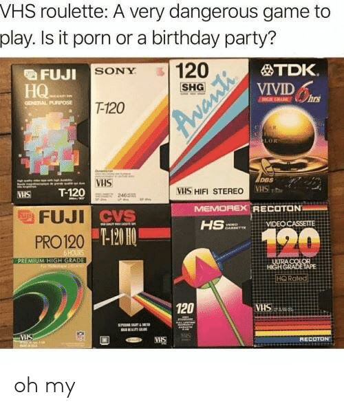 vis: VHS roulette: A very dangerous game to  play. Is it porn or a birthday party?  FU.IL SONY  HQ  TDK.  VIVID  SHG  GONEAAL PURPOSE  T-120  DBS  VHS  VHS a  WHS T-120  FUJI  PRO120  VIS HIFI STEREO  465  MEMOREX  RECOTON  VIDEO CASSETTE  mor.  T-120 H0  HQ Roted  120  ECOTD oh my