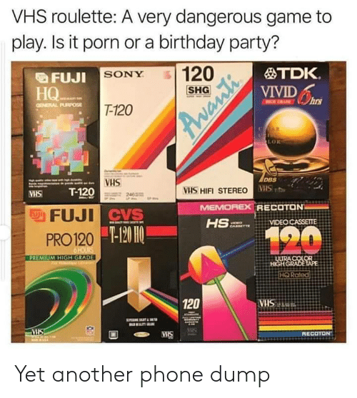 vhs: VHS roulette: A very dangerous game to  play. Is it porn or a birthday party?  120  TDK.  FUJI SONY  VIVIDs  HQ  НО-  T-120  GENERAL PURPOSE  R  LOR  DBS  VHS  T-120  VHS HIFI STEREO VS  MEMOREX RECOTON  HS  VHS  FFUJI CVS  VIDEO CASSETTE  120  -120 HO  PRO 120  6 HOURS  PREMIUM HIGH GRADE  ULURA COLOR  HIGHGRADE TAPE  HQ Rated  120  ATRSHA.  VIS  RECOTON  MIS  Avanti Yet another phone dump