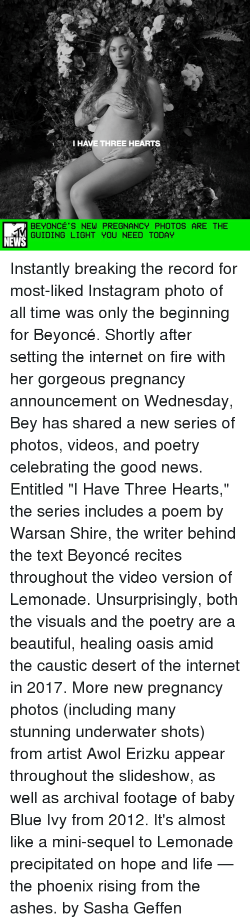 """Memes, Oasis, and Texting: VI HAVE THREE HEARTS  BEYONCE'S NEW PREGNANCY PHOTOS ARE THE  GUIDING LIGHT YOU NEED TODAY  NEWS Instantly breaking the record for most-liked Instagram photo of all time was only the beginning for Beyoncé. Shortly after setting the internet on fire with her gorgeous pregnancy announcement on Wednesday, Bey has shared a new series of photos, videos, and poetry celebrating the good news. Entitled """"I Have Three Hearts,"""" the series includes a poem by Warsan Shire, the writer behind the text Beyoncé recites throughout the video version of Lemonade. Unsurprisingly, both the visuals and the poetry are a beautiful, healing oasis amid the caustic desert of the internet in 2017. More new pregnancy photos (including many stunning underwater shots) from artist Awol Erizku appear throughout the slideshow, as well as archival footage of baby Blue Ivy from 2012. It's almost like a mini-sequel to Lemonade precipitated on hope and life — the phoenix rising from the ashes. by Sasha Geffen"""