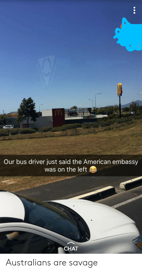 embassy: vi  Our bus driver just said the American embassy  was on the left  CHAT Australians are savage