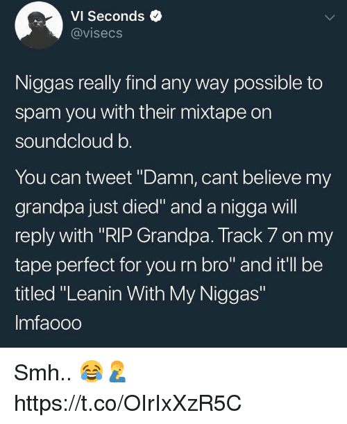 "Smh, SoundCloud, and Grandpa: VI Seconds  @visecs  Niggas really find any way possible to  spam you with their mixtape on  soundcloud b  You can tweet ""Damn, cant believe my  grandpa just died"" and a nigga will  reply with ""RIP Grandpa. Track 7 on my  tape perfect for you rn bro"" and it'll be  titled ""Leanin With My Niggas""  Imfaooo Smh.. 😂🤦‍♂️ https://t.co/OIrIxXzR5C"