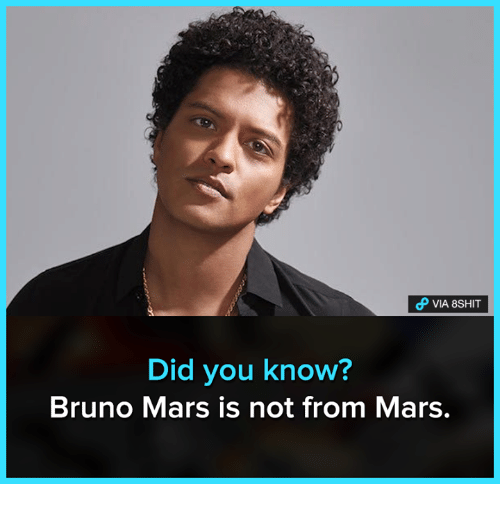Bruno Mars: VIA 8SHIT  Did you know?  Bruno Mars is not from Mars.
