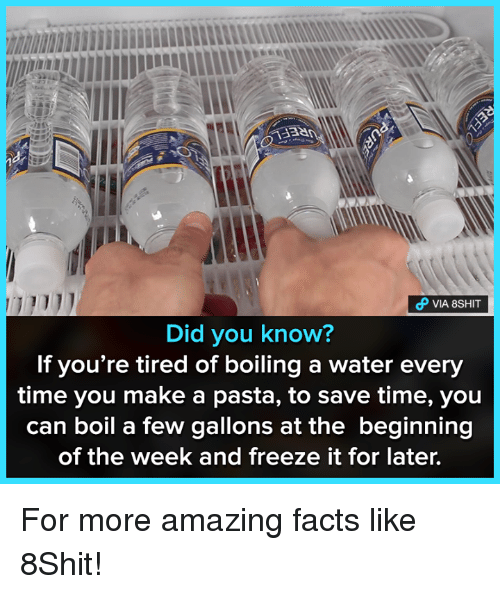 amazing facts: VIA 8SHIT  Did you know?  If you're tired of boiling a water every  time you make a pasta, to save time, you  can boil a few gallons at the beginning  of the week and freeze it for later. For more amazing facts like 8Shit!
