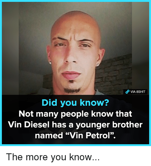 "Memes, The More You Know, and Vin Diesel: VIA 8SHIT  Did you know?  Not many people know that  Vin Diesel has a younger brother  named ""Vin Petrol"". The more you know..."