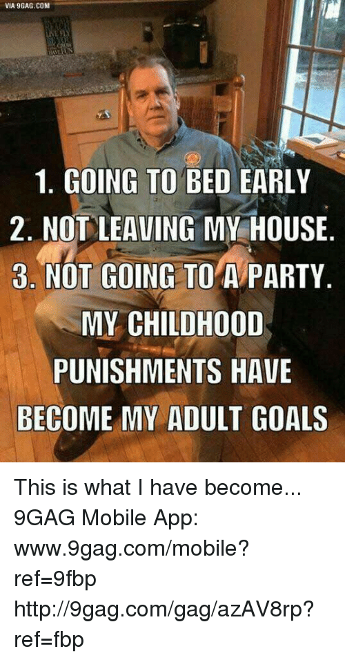 dank: VIA 9GAG.COM  1. GOING TO BED EARLY  2. NOT LEAVING MY HOUSE  3. NOT GOING TO A PARTY  MY CHILDHOOD  PUNISHMENTS HAVE  BECOME MY ADULT GOALS This is what I have become... 9GAG Mobile App: www.9gag.com/mobile?ref=9fbp   http://9gag.com/gag/azAV8rp?ref=fbp