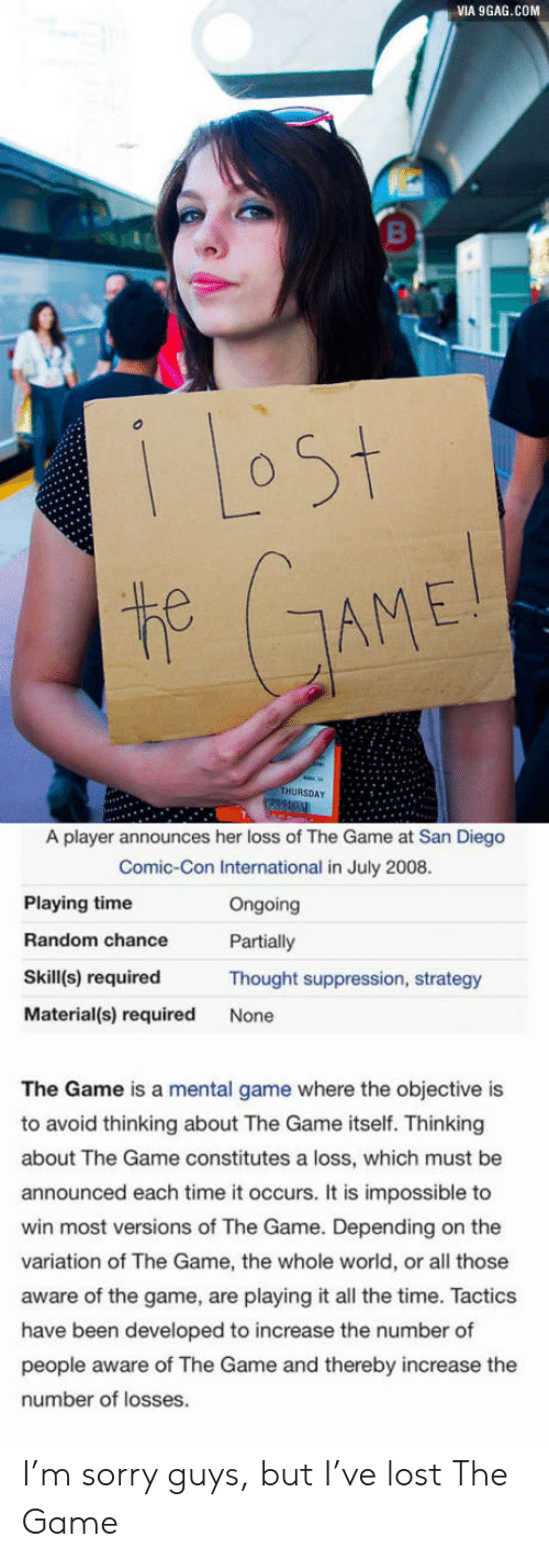 San Diego: VIA 9GAG.COM  1 Lost  t GAME!  THURSDAY  A player announces her loss of The Game at San Diego  Comic-Con International in July 2008.  Playing time  Ongoing  Random chance  Partially  Skill(s) required  Thought suppression, strategy  Material(s) required  None  The Game is a mental game where the objective is  to avoid thinking about The Game itself. Thinking  about The Game constitutes a loss, which must be  announced each time it occurs. It is impossible to  win most versions of The Game. Depending on the  variation of The Game, the whole world, or all those  aware of the game, are playing it all the time. Tactics  have been developed to increase the number of  people aware of The Game and thereby increase the  number of losses. I'm sorry guys, but I've lost The Game