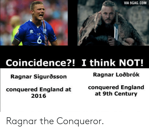 ragnar: VIA 9GAG.COM  6  Coincidence?! I think NOT!  Ragnar Sigurosson  Ragnar Loobrók  conquered England at  2016  conquered England  at 9th Century Ragnar the Conqueror.
