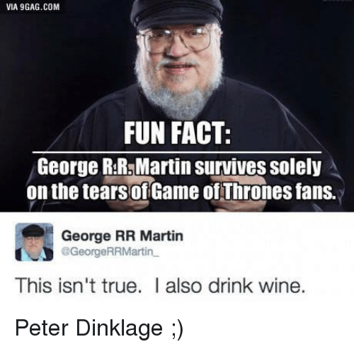 Memes, George RR Martin, and Peter Dinklage: VIA 9GAG.COM  FUN FACT:  George RSR5Martin Survives solely  on the tears ofGame ofThrones fans.  George RR Martin  @George RRMartin  This isn't true. I also drink wine. Peter Dinklage ;)