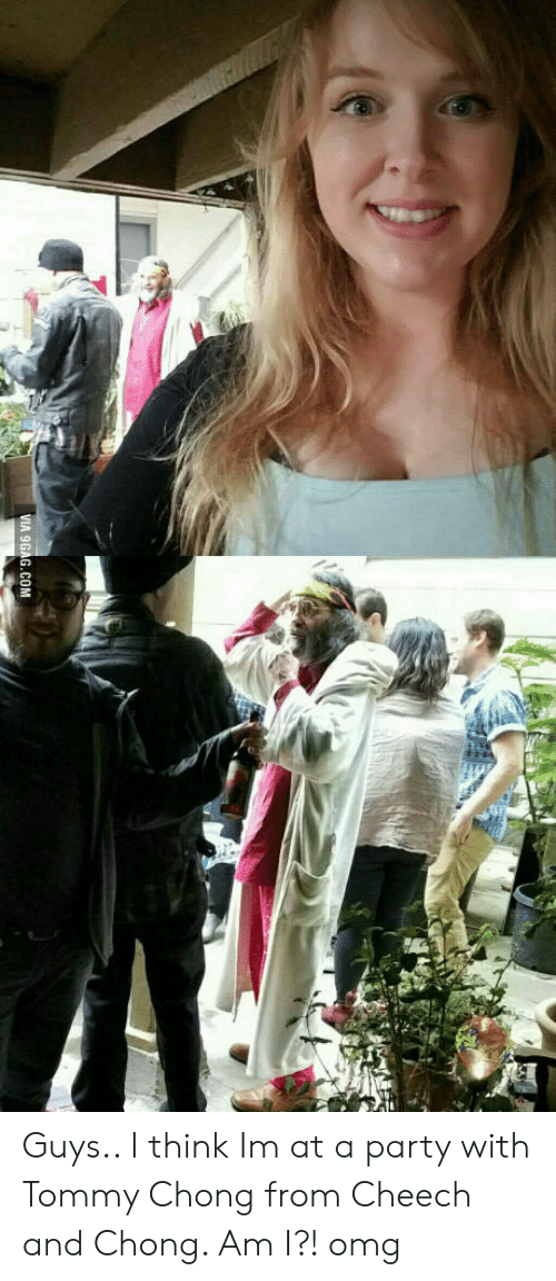 cheech and chong: VIA 9GAG.COM Guys.. I think Im at a party with Tommy Chong from Cheech and Chong. Am I?! omg