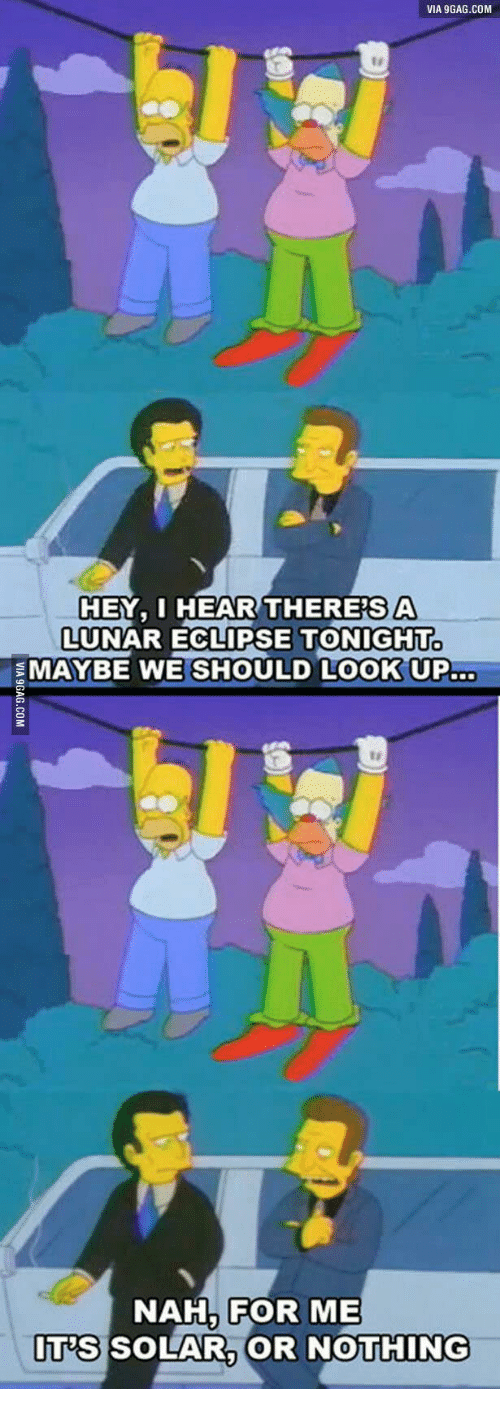 Eclipse Solar 2017: VIA 9GAG.COM  HEY, I HEAR THERESA  LUNAR ECLIPSE TONIGHT  MAYBE WE SHOULD LOOK UP  NAH FOR ME  ITS SOLAR, OR NOTHING