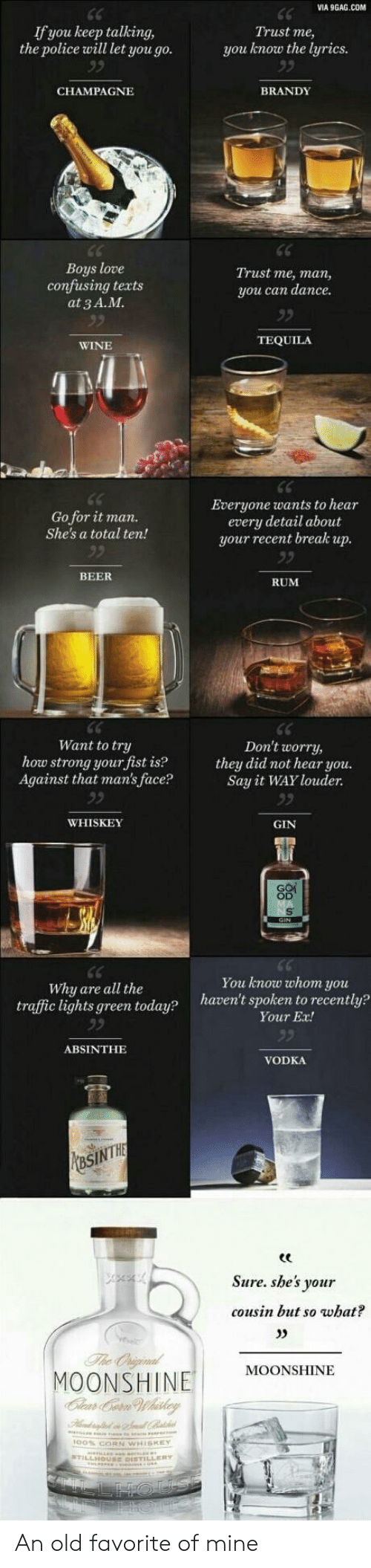 gin: VIA 9GAG.COM  If you keep talking,  the police will let you go.  Trust me,  you know the lyrics.  BRANDY  CHAMPAGNЕ  Boys love  confusing texts  at 3 A.M.  Trust me, man,  you can dancе.  TEQUILA  WINE  Everyone wants to hear  every detail about  your recent break up.  Go for it man.  She's a total ten!  BEER  RUM  Want to try  how strong your fist is?  Against that man's face?  Don't worry,  they did not hear you.  Say it WAY louder  WHISKEY  GIN  You know whoт yои  haven't spoken to recently?  Why are all the  traffic lights green today?  Your Ex!  ABSINTHE  VODKA  MaSINTHE  Sure.she's your  cousin but so what?  The Oniginal  MOONSHINE  Clear Ce Whaskey  MOONSHINE An old favorite of mine